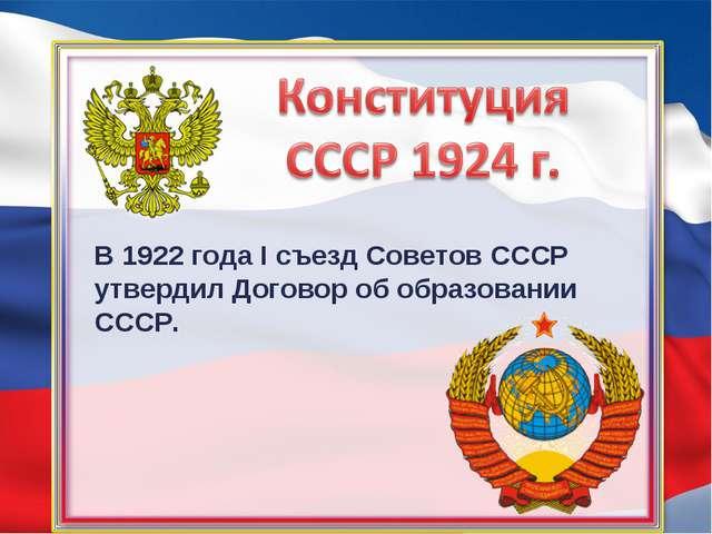 В 1922 года I съезд Советов СССР утвердил Договор об образовании СССР.