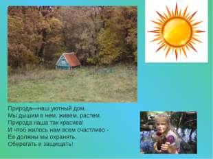 Природа—наш уютный дом, Мы дышим в нем, живем, растем. Природа наша так краси