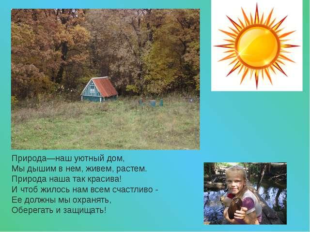 Природа—наш уютный дом, Мы дышим в нем, живем, растем. Природа наша так краси...
