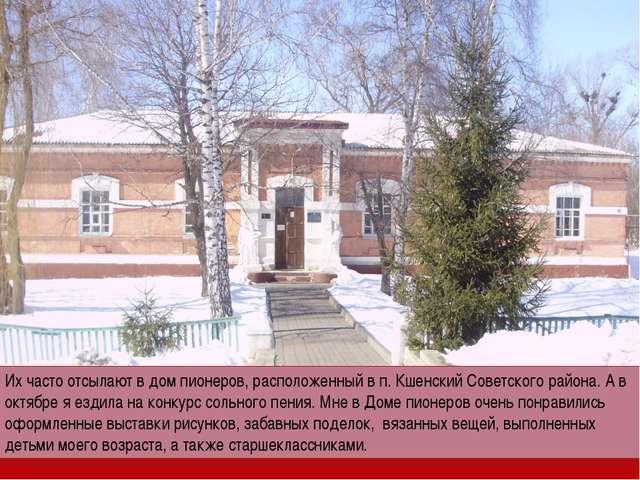 Их часто отсылают в дом пионеров, расположенный в п. Кшенский Советского райо...