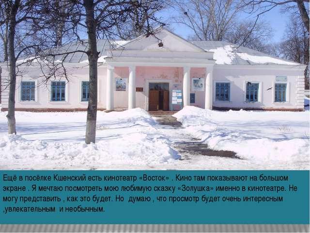 Ещё в посёлке Кшенский есть кинотеатр «Восток» . Кино там показывают на больш...