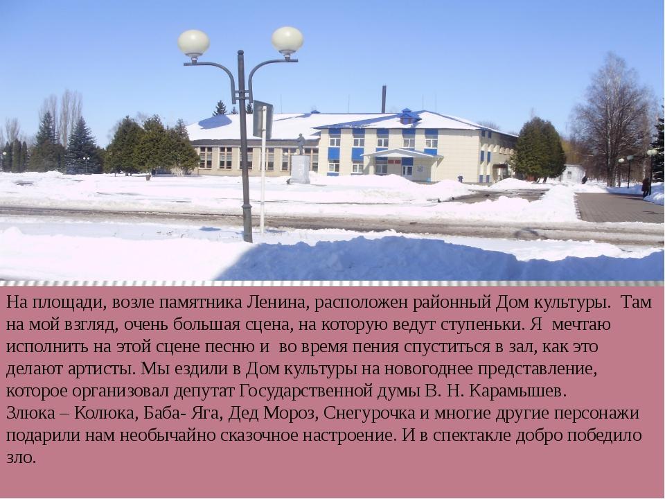На площади, возле памятника Ленина, расположен районный Дом культуры. Там на...