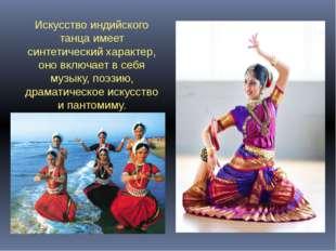Искусство индийского танца имеет синтетический характер, оно включает в себя