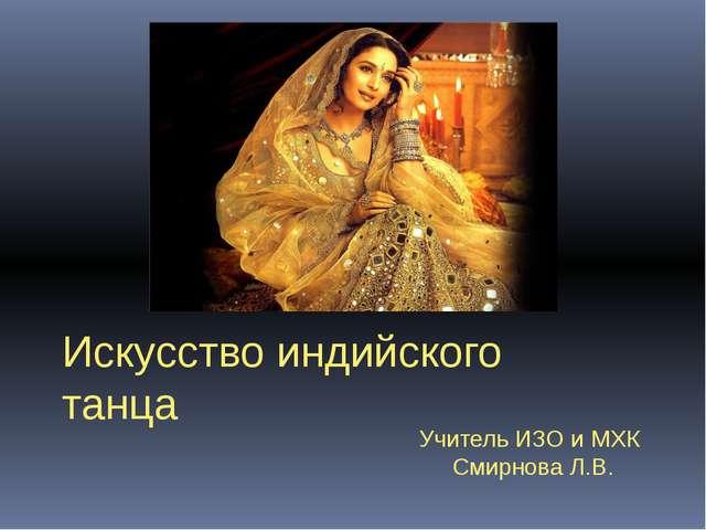 Искусство индийского танца Учитель ИЗО и МХК Смирнова Л.В.