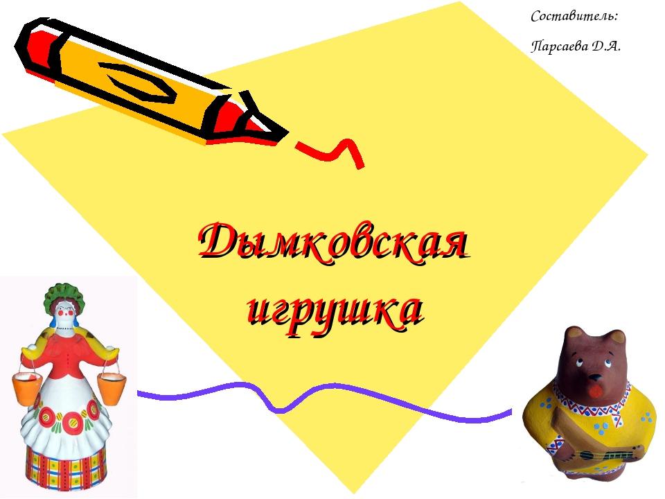 Дымковская игрушка Составитель: Парсаева Д.А.