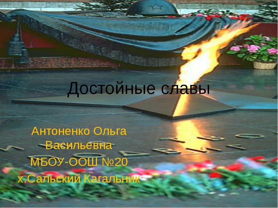 Достойные славы Антоненко Ольга Васильевна МБОУ-ООШ №20 х.Сальский Кагальник