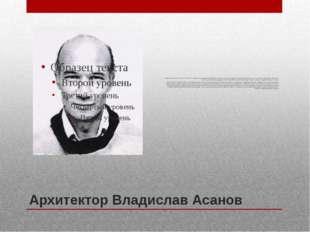 Архитектор Владислав Асанов Владислав Асанов (11. 11. 1942- 11.01. 2015) – пе