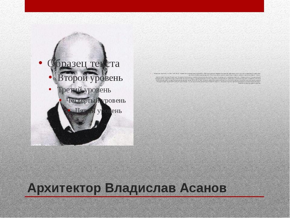 Архитектор Владислав Асанов Владислав Асанов (11. 11. 1942- 11.01. 2015) – пе...