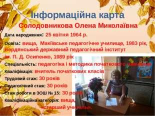 Інформаційна карта Солодовникова Олена Миколаївна Дата народження: 25 квітня