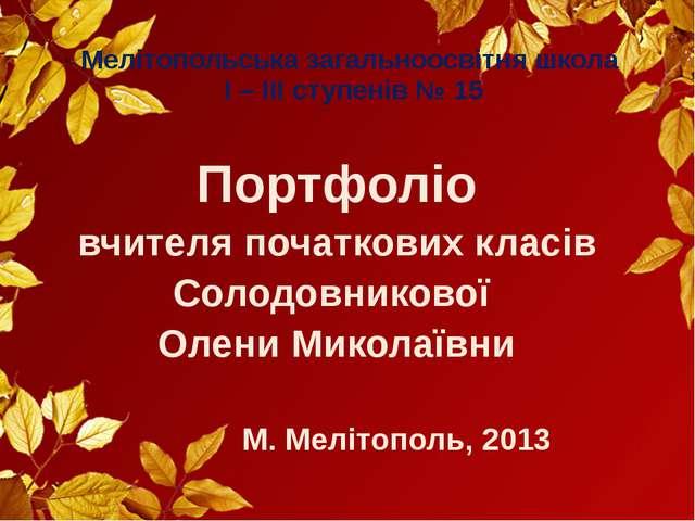 Мелітопольська загальноосвітня школа I – III ступенів № 15 Портфоліо вчителя...