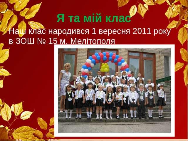 Я та мій клас Наш клас народився 1 вересня 2011 року в ЗОШ № 15 м. Мелітополя