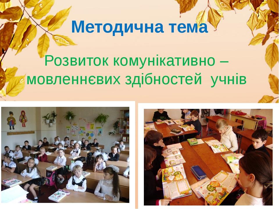 Методична тема Розвиток комунікативно – мовленнєвих здібностей учнів