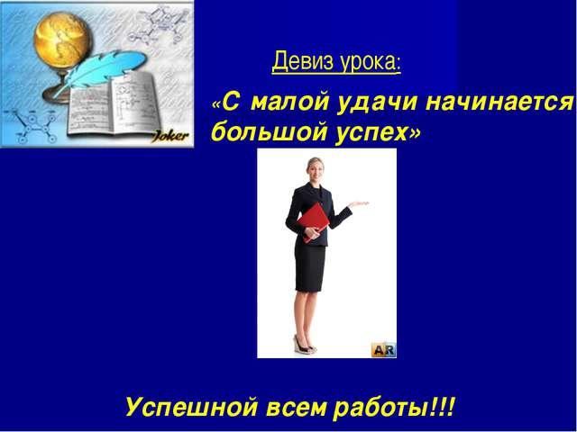 «С малой удачи начинается большой успех» Успешной всем работы!!! Девиз урока: