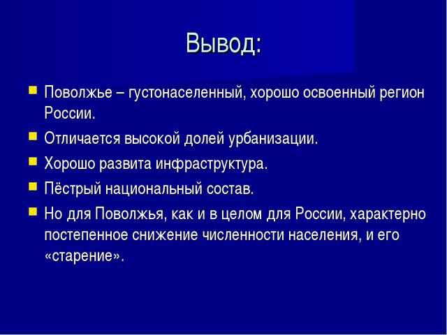 Вывод: Поволжье – густонаселенный, хорошо освоенный регион России. Отличается...