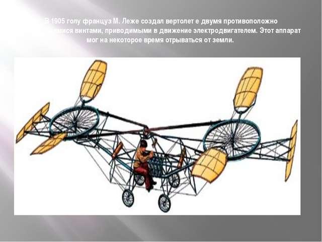 В 1905 голу француз М. Леже создал вертолет е двумя противоположно вращающими...