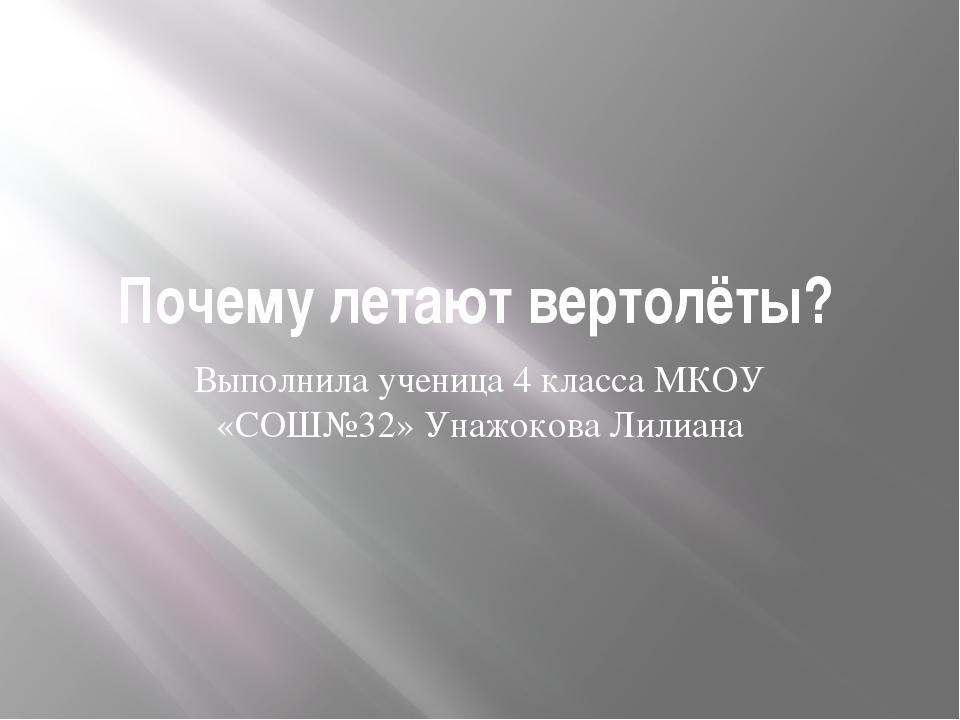 Почему летают вертолёты? Выполнила ученица 4 класса МКОУ «СОШ№32» Унажокова Л...
