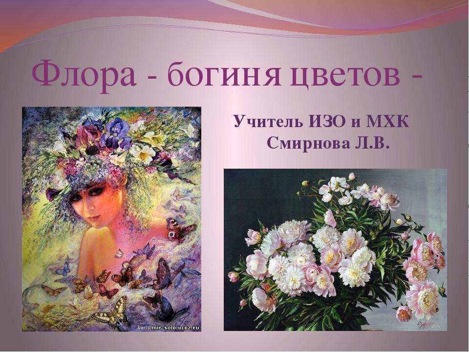 Флора - богиня цветов - Учитель ИЗО и МХК Смирнова Л.В.