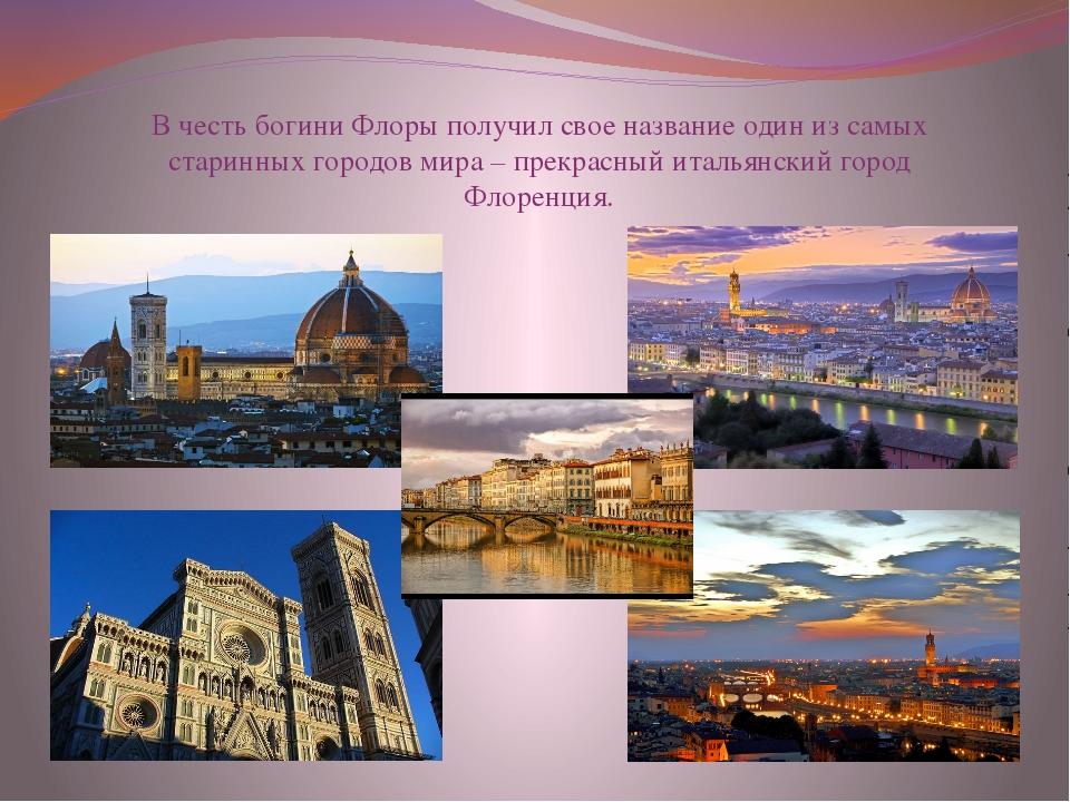 В честь богини Флоры получил свое название один из самых старинных городов ми...