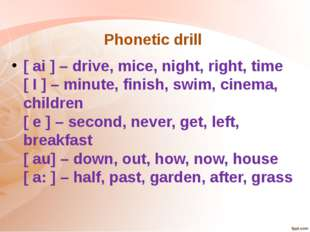 Phonetic drill  [ ai ] – drive, mice, night, right, time [ I ] – minute, fini