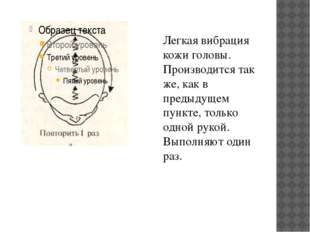 Легкая вибрация кожи головы. Производится так же, как в предыдущем пункте, то