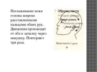 Поглаживание кожи головы широко расставленными пальцами обеих рук. Движения п