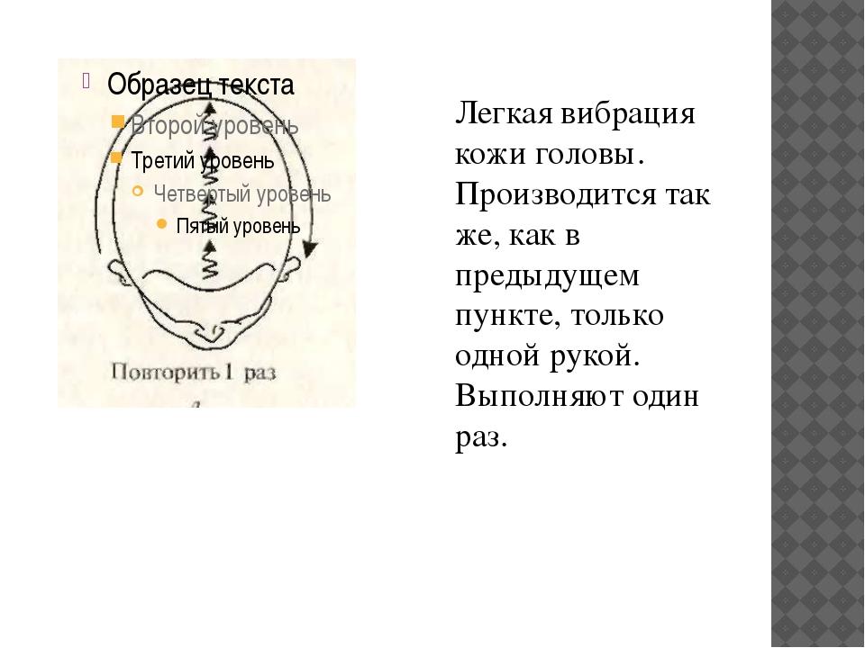 Легкая вибрация кожи головы. Производится так же, как в предыдущем пункте, то...