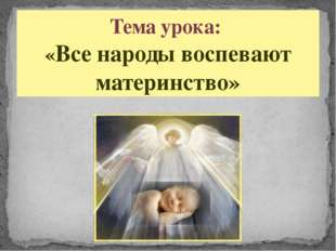 Тема урока: «Все народы воспевают материнство»