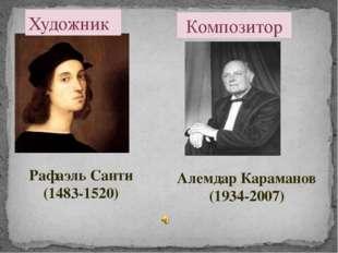 Художник Рафаэль Санти (1483-1520) Композитор Алемдар Караманов (1934-2007)
