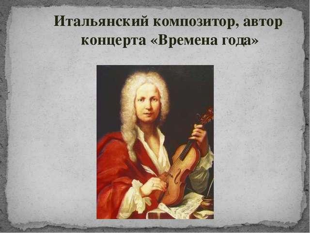 Итальянский композитор, автор концерта «Времена года»