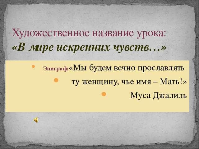 Художественное название урока: «В мире искренних чувств…» Эпиграф:«Мы будем в...