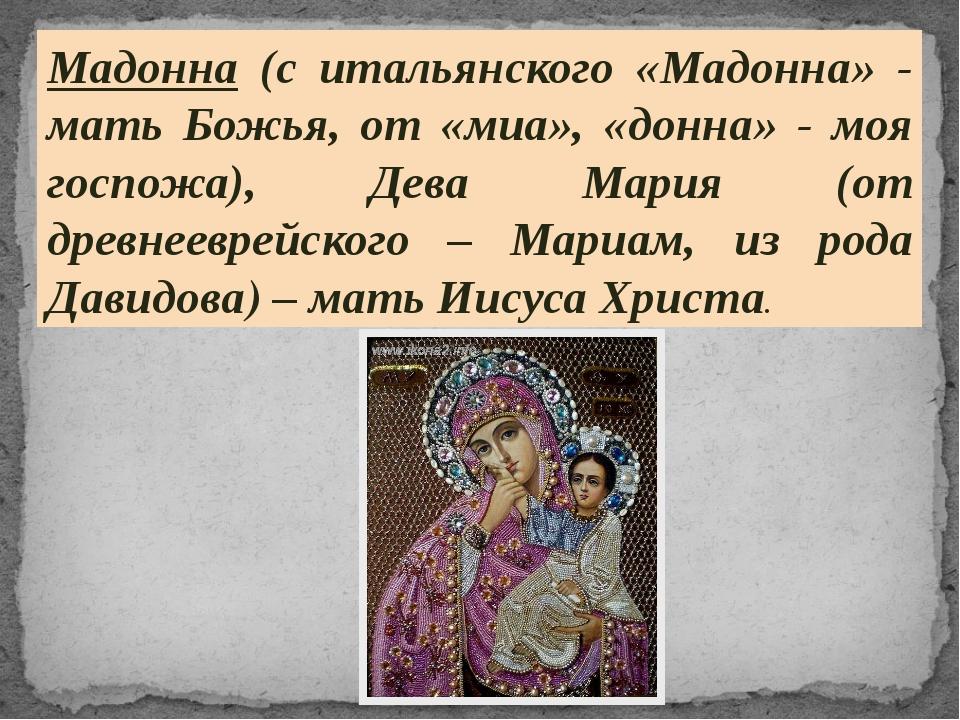 Мадонна (с итальянского «Мадонна» - мать Божья, от «миа», «донна» - моя госпо...