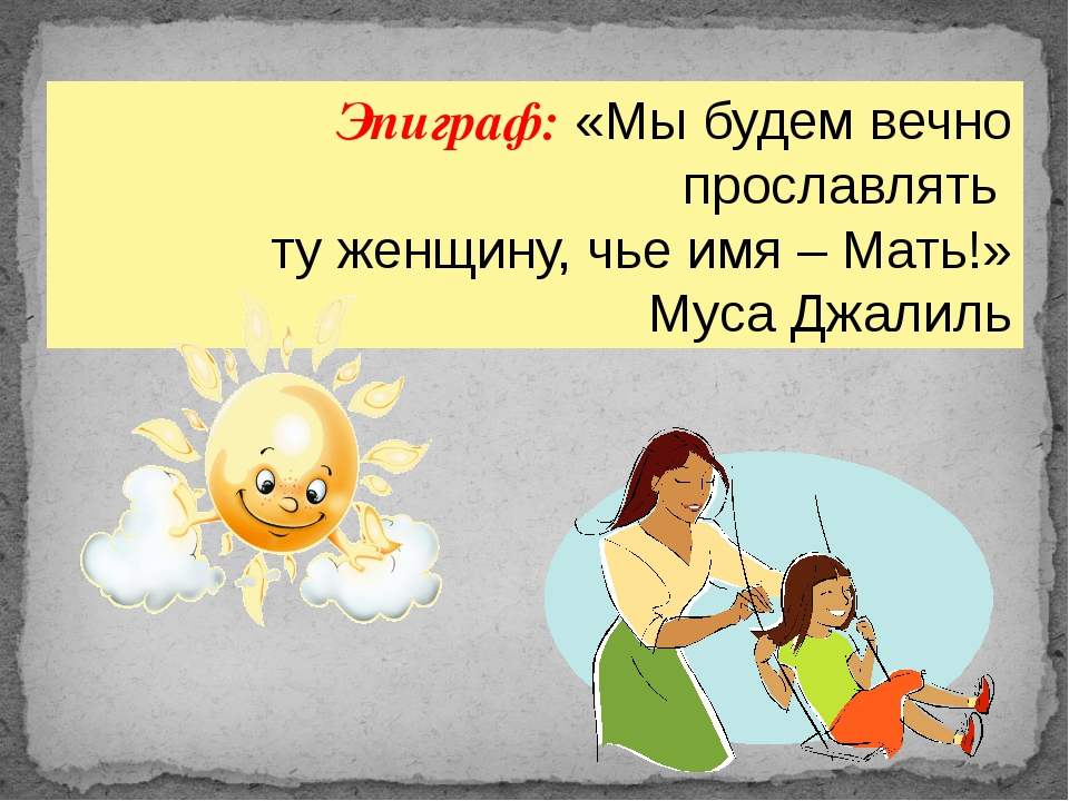 Эпиграф: «Мы будем вечно прославлять ту женщину, чье имя – Мать!» Муса Джалиль