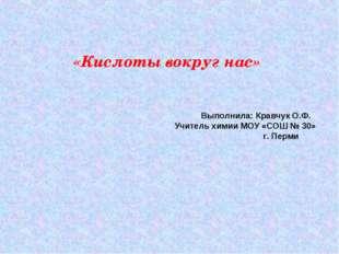 «Кислоты вокруг нас» Выполнила: Кравчук О.Ф. Учитель химии МОУ «СОШ № 30» г.