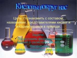 Цель: Познакомить с составом, названиями, представителями кислот и их примене