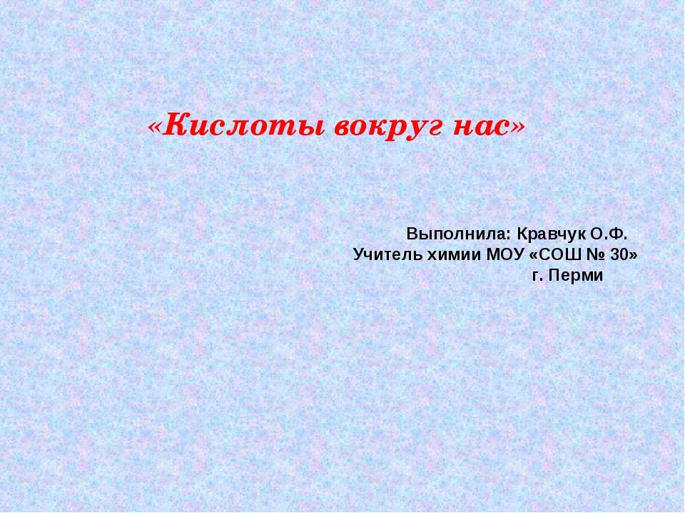 «Кислоты вокруг нас» Выполнила: Кравчук О.Ф. Учитель химии МОУ «СОШ № 30» г....