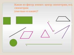 Какие из фигур имеют: центр симметрии, ось симметрии (сколько и какие)? а А В
