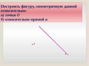Построить фигуру, симметричную данной относительно: а) точки О б) относительн