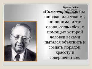 Герман Вейль (1885-1955) Германия «Симметрия, как бы широко или узко мы ни по