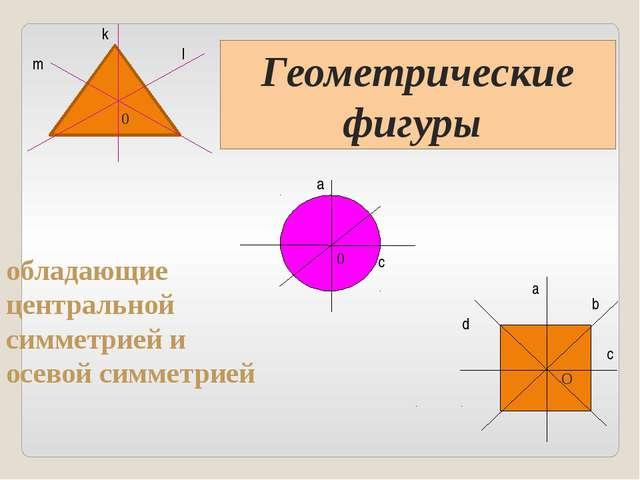 обладающие центральной симметрией и осевой симметрией а с 0 k a b c d O l m...