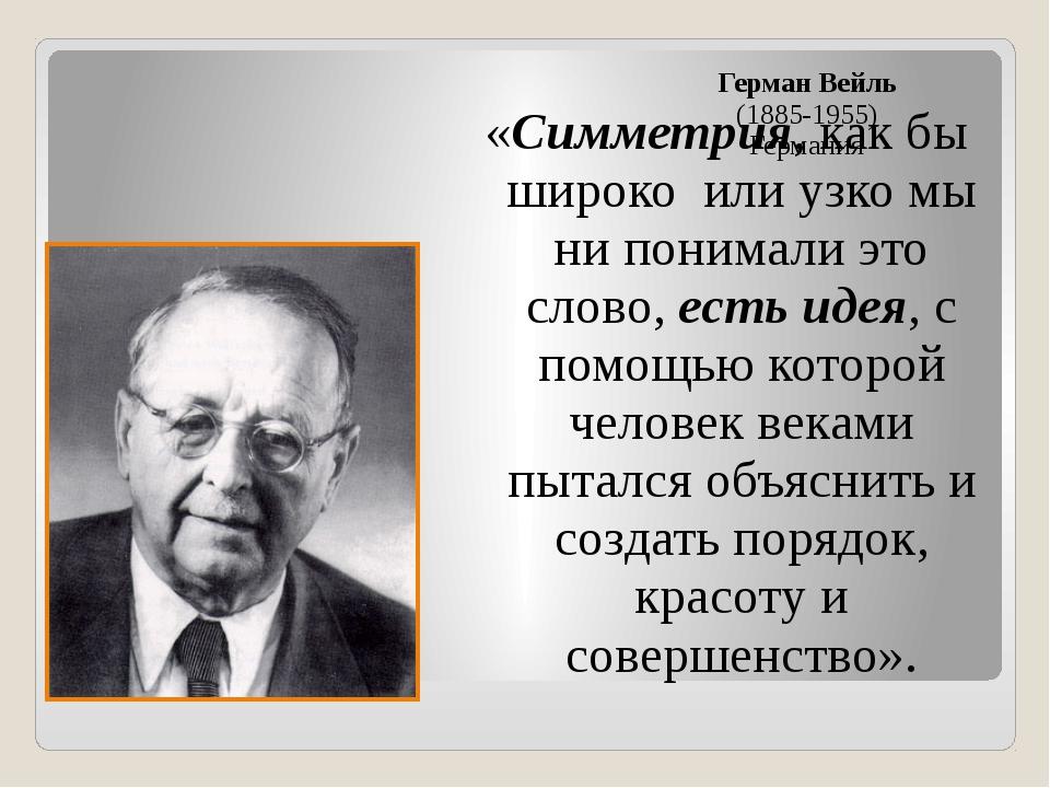 Герман Вейль (1885-1955) Германия «Симметрия, как бы широко или узко мы ни по...