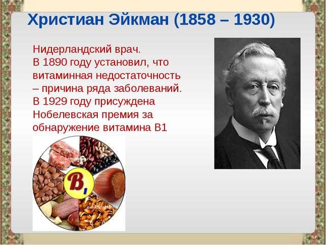 Христиан Эйкман (1858 – 1930) Нидерландский врач. В 1890 году установил, что...