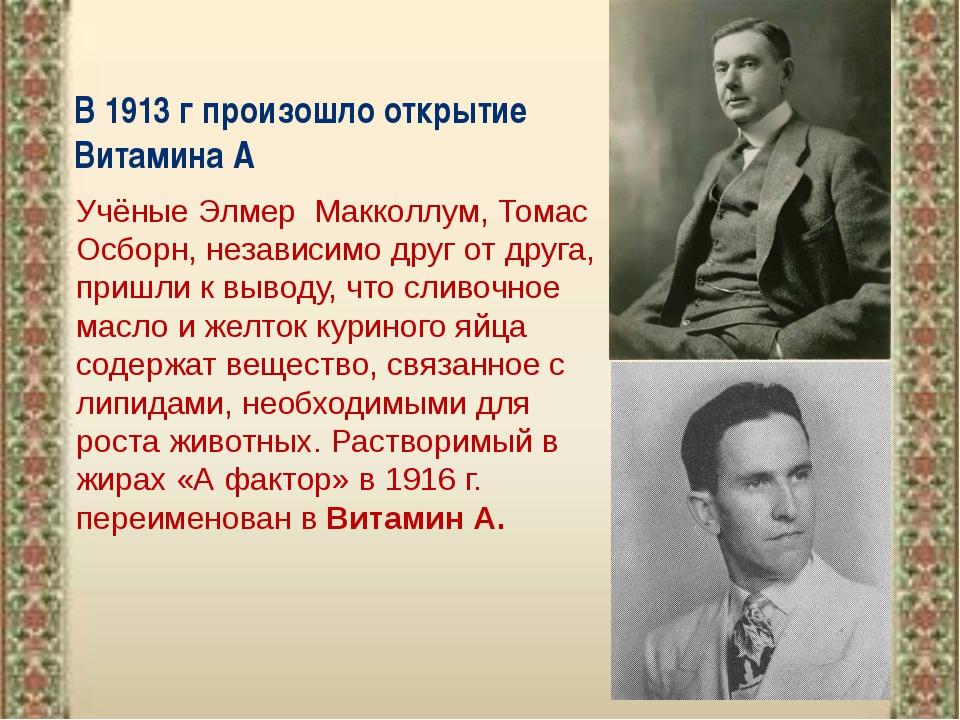 В 1913 г произошло открытие Витамина А Учёные Элмер Макколлум,Томас Осборн,...