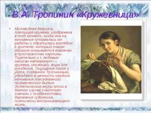 В.А. Тропинин «Кружевница» Миловидная девушка, плетущая кружева, изображена в