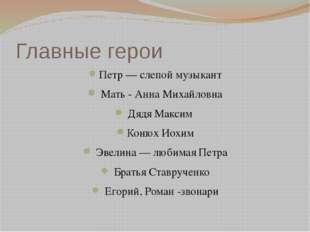 Главные герои Петр — слепой музыкант Мать - Анна Михайловна Дядя Максим Конюх