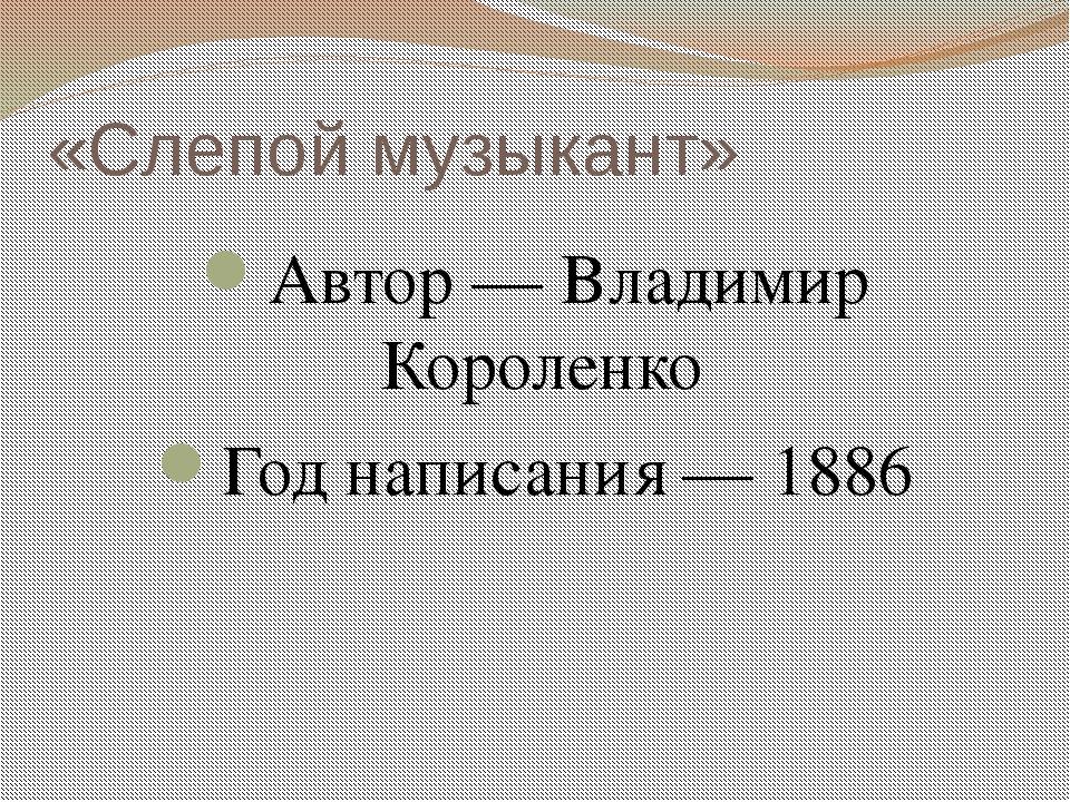 «Слепой музыкант» Автор — Владимир Короленко Год написания — 1886
