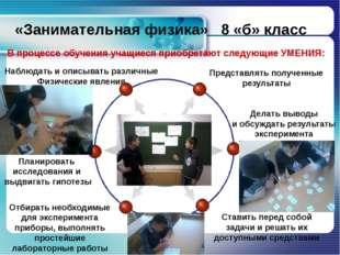«Занимательная физика» 8 «б» класс В процессе обучения учащиеся приобретают с
