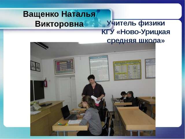 Ващенко Наталья Викторовна Учитель физики КГУ «Ново-Урицкая средняя школа»