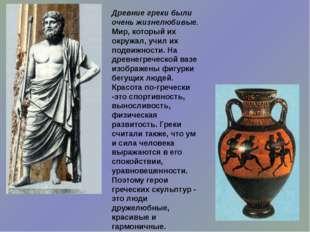 Древние греки были очень жизнелюбивые. Мир, который их окружал, учил их подви