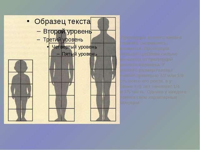Пропорции всякого живого организма, развиваясь, изменяются. Пропорции малень...