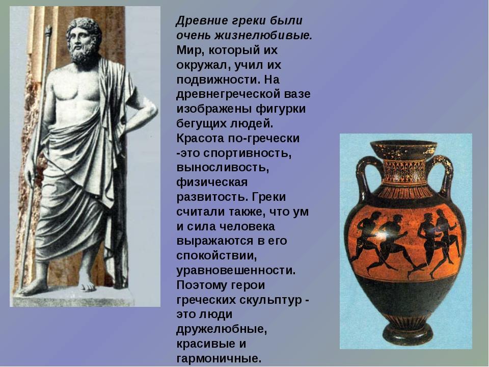 Древние греки были очень жизнелюбивые. Мир, который их окружал, учил их подви...